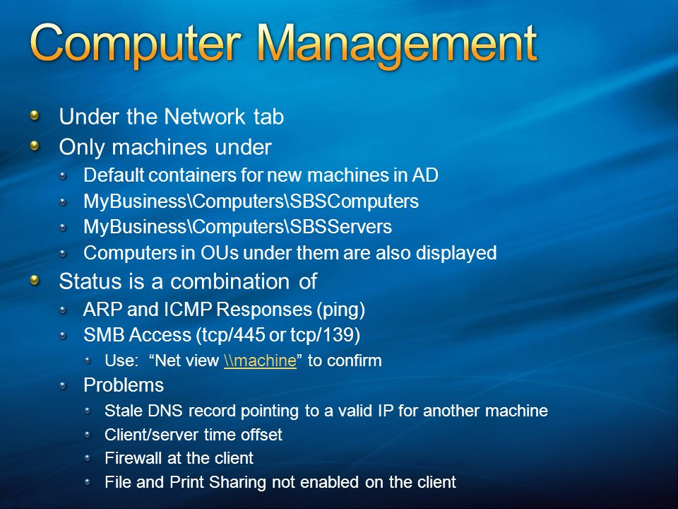 Under the Network tab Only machines under Default containers for new machines in AD MyBusiness\Computers\SBSComputers MyBusiness\Computers\SBSServers Computers in OUs under them are also displayed Status is a combination of ARP and ICMP Responses (ping) SMB Access (tcp/445 or tcp/139) Use: Net view \\machine to confirm\\machine Problems Stale DNS record pointing to a valid IP for another machine Client/server time offset Firewall at the client File and Print Sharing not enabled on the client