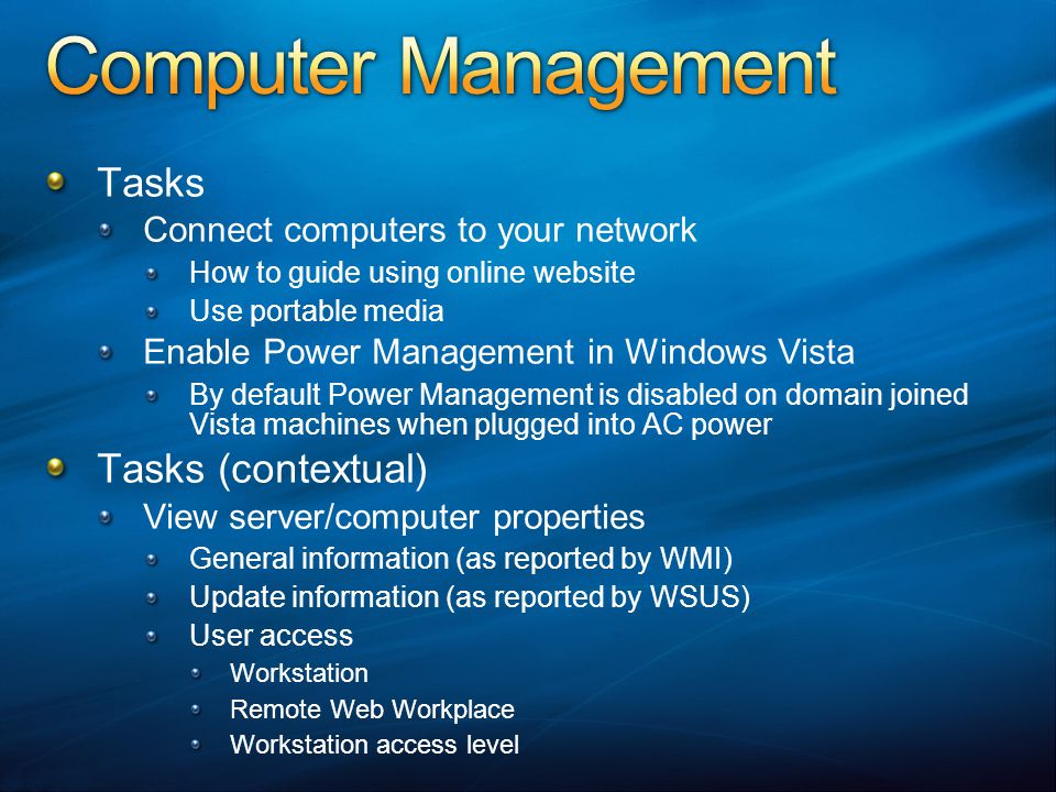 Tasks Connect computers to your network How to guide using online website Use portable media Enable Power Management in Windows Vista By default Power Management is disabled on domain joined Vista machines when plugged into AC power Tasks (contextual) View server/computer properties General information (as reported by WMI) Update information (as reported by WSUS) User access Workstation Remote Web Workplace Workstation access level