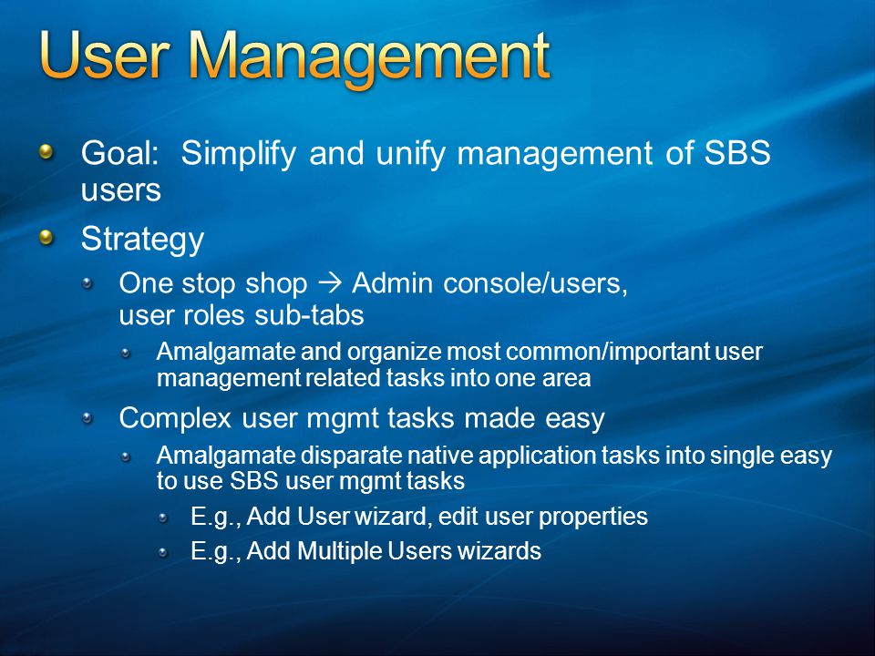 Goal: Simplify and unify management of SBS users Strategy One stop shop Admin console/users, user roles sub-tabs Amalgamate and organize most common/important user management related tasks into one area Complex user mgmt tasks made easy Amalgamate disparate native application tasks into single easy to use SBS user mgmt tasks E.g., Add User wizard, edit user properties E.g., Add Multiple Users wizards