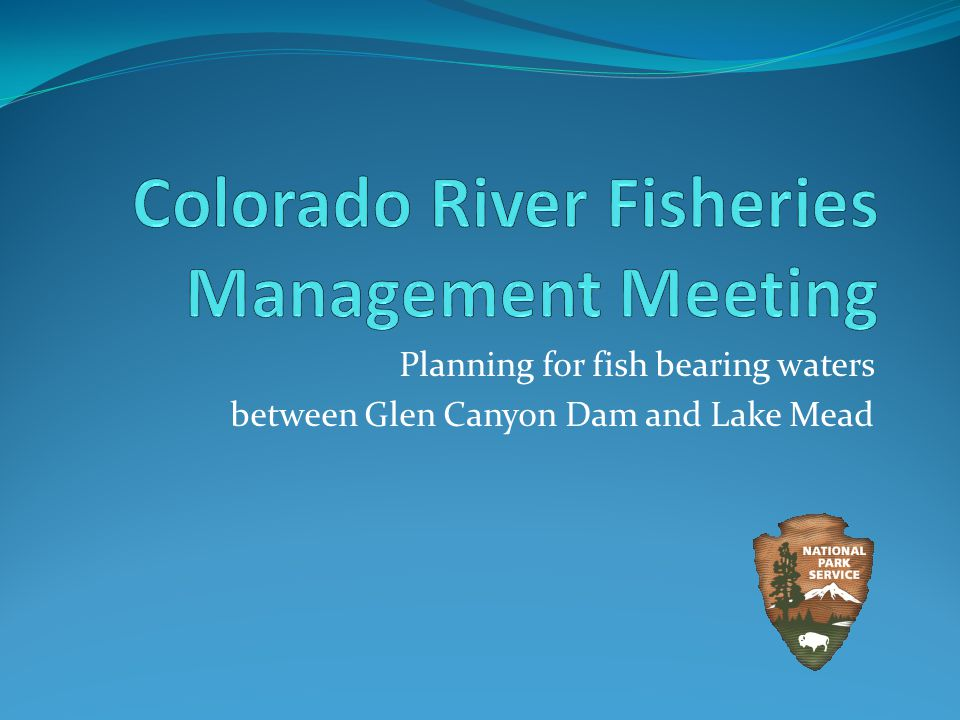 Fisheries Management Planning Fish bearing waters between Glen Canyon Dam and Lake Mead Colorado River Tributaries Comprehensive fisheries management Healthy recreational trout fishery in the Lees Ferry Reach Thriving native fish community within Grand Canyon National Park National Environmental Policy Act (NEPA) - coming Scoping, Alternatives, Analysis, Public Review Section 106/ESA consultation Meeting Purpose – Information exchange to understand stakeholder interests