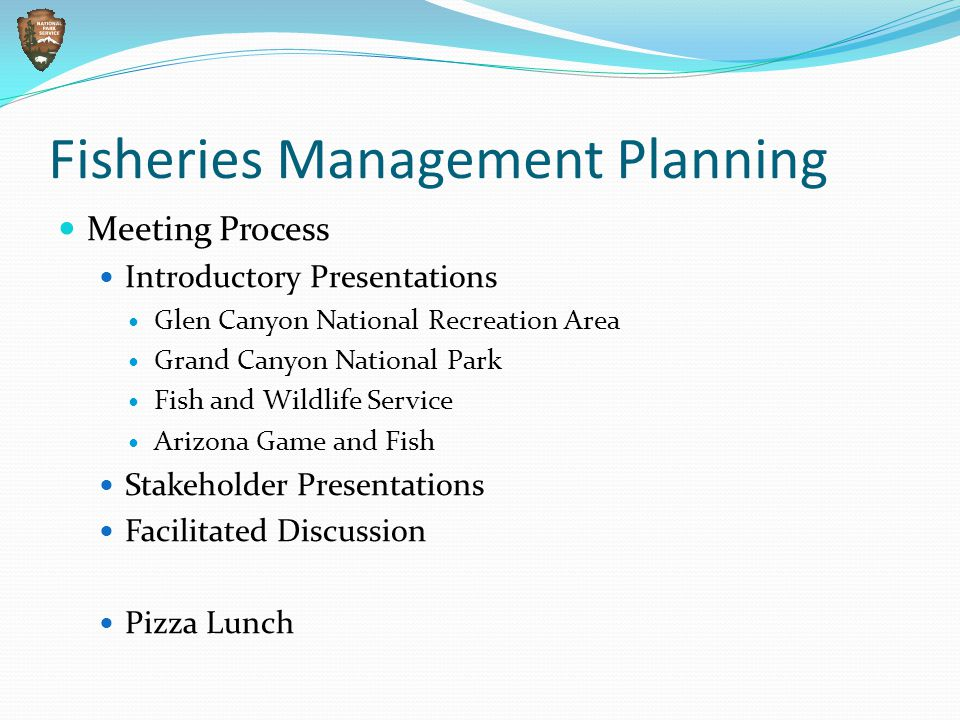 Meeting Process Introductory Presentations Glen Canyon National Recreation Area Grand Canyon National Park Fish and Wildlife Service Arizona Game and Fish Stakeholder Presentations Facilitated Discussion Pizza Lunch Fisheries Management Planning
