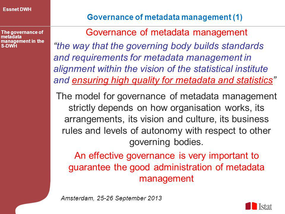Governance and metadata management (2) strategies, policies, processes, procedures and rules for metadata management in line with the vision/mission of the statistical institute: guarantee high quality level of data, metadata and statistics day-to-day operations of the metadata system within the context established by the governance The governance of metadata management in the S-DWH Essnet DWH Amsterdam, 25-26 September 2013 GOVERNANCE METADATA MANAGEMENT