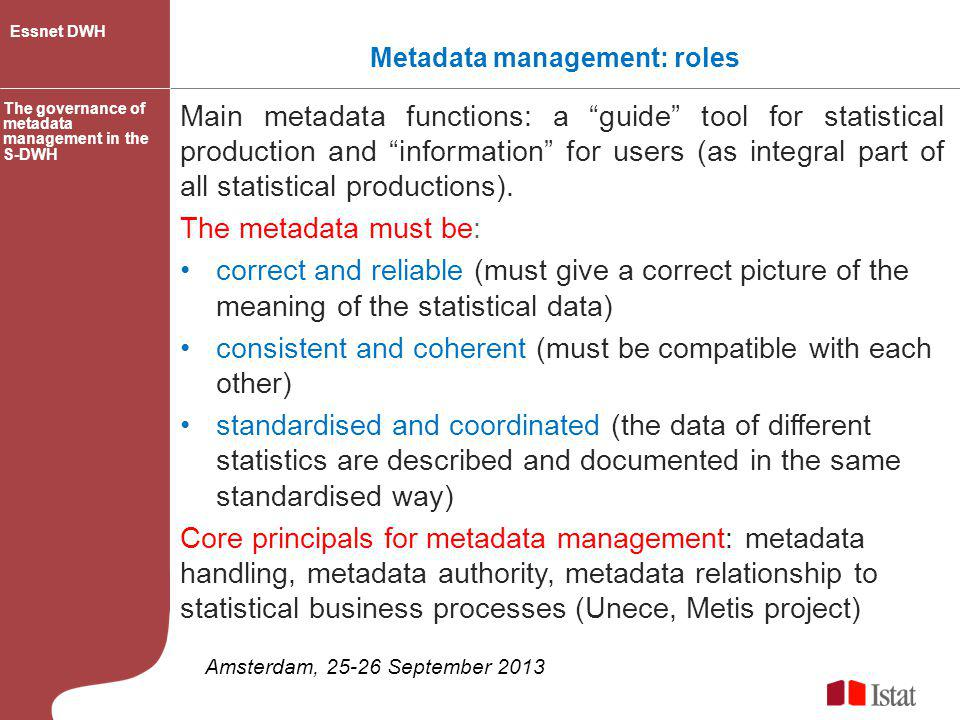 Metadata management: people metadata experts information technology specialists methodologists subject-matter statisticians are users/managers/producers of statistical metadata Their needs must be correctly identified to facilitate the efficient functioning and further development of the whole S-DWH.