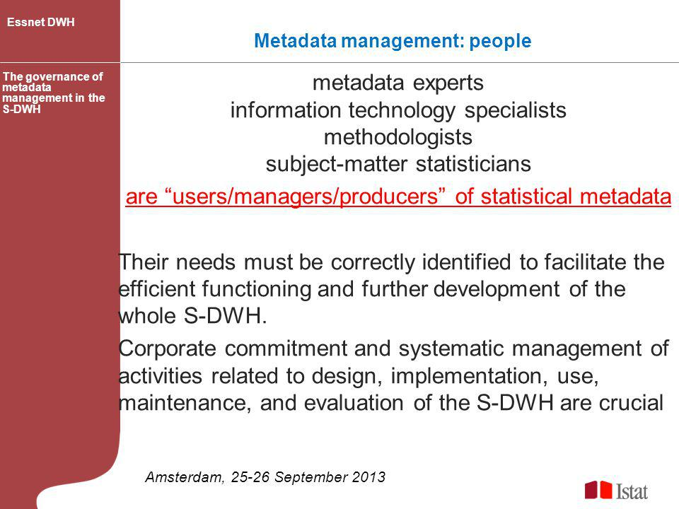 The context: governance and metadata management policies and standards WHY/WHAT Governance Committee and decision structure WHO operating guidelines and procedures HOW/WHAT data stewards and gate keepers WHO S-DWH metadata GOVERNANCE METADATA MANAGEMENT strategies, policies, processes, procedures and rules for metadata management in line with the vision/mission of the statistical institute: guarantee high quality level of data, metadata and statistics day-to-day operations of the metadata system within the context established by the governance The governance of metadata management in the S-DWH Essnet DWH Amsterdam, 25-26 September 2013