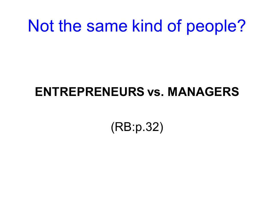 Not the same kind of people ENTREPRENEURS vs. MANAGERS (RB:p.32)