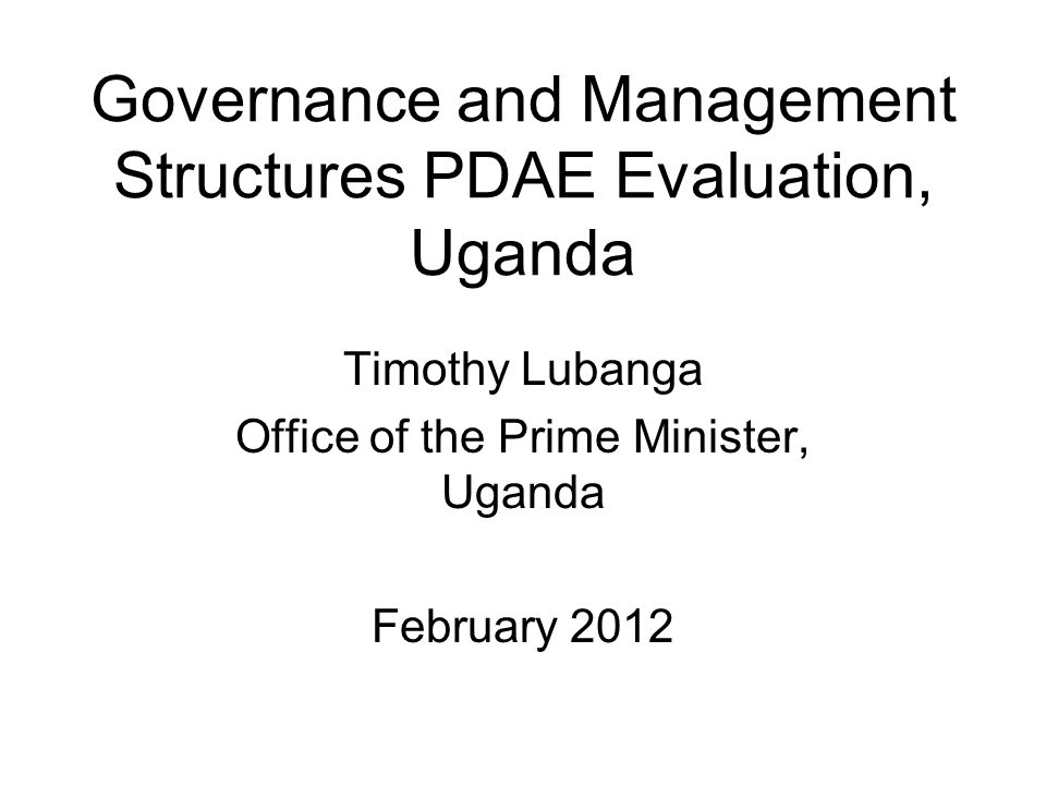 Governance and Management Structures PDAE Evaluation, Uganda Timothy Lubanga Office of the Prime Minister, Uganda February 2012