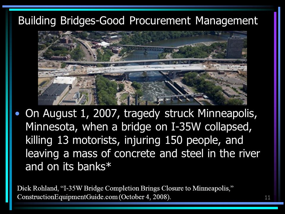 Building Bridges-Good Procurement Management On August 1, 2007, tragedy struck Minneapolis, Minnesota, when a bridge on I-35W collapsed, killing 13 motorists, injuring 150 people, and leaving a mass of concrete and steel in the river and on its banks* 11 Dick Rohland, I-35W Bridge Completion Brings Closure to Minneapolis, ConstructionEquipmentGuide.com (October 4, 2008).