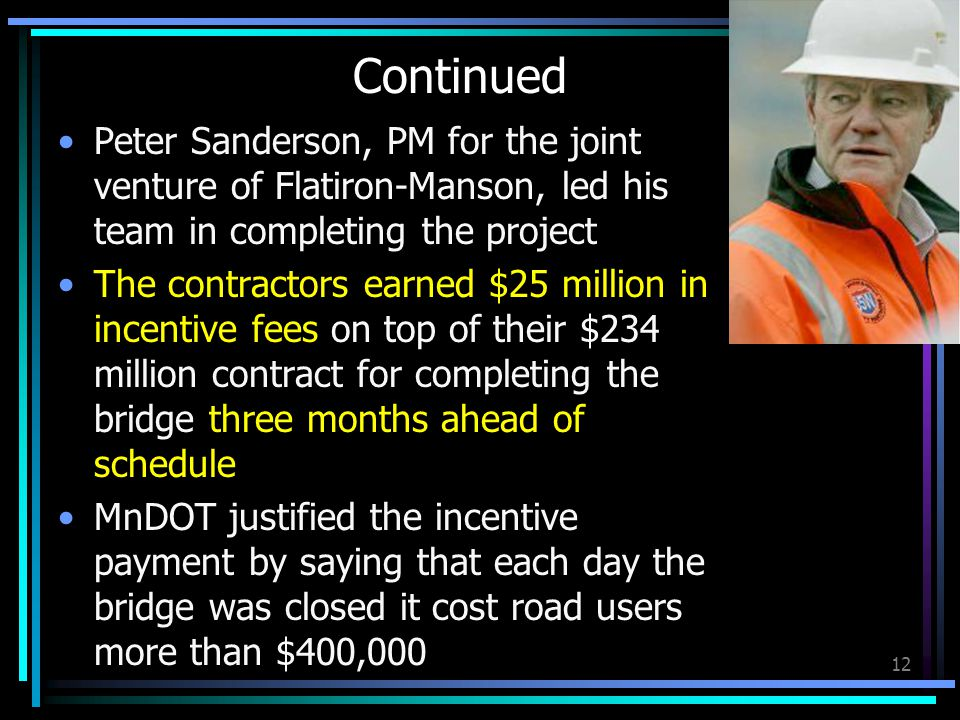 Continued Peter Sanderson, PM for the joint venture of Flatiron-Manson, led his team in completing the project The contractors earned $25 million in incentive fees on top of their $234 million contract for completing the bridge three months ahead of schedule MnDOT justified the incentive payment by saying that each day the bridge was closed it cost road users more than $400,000 12