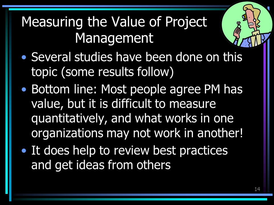 Measuring the Value of Project Management Several studies have been done on this topic (some results follow) Bottom line: Most people agree PM has value, but it is difficult to measure quantitatively, and what works in one organizations may not work in another.