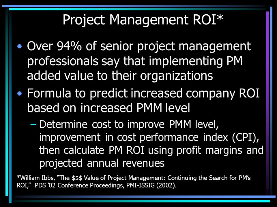 Project Management ROI* Over 94% of senior project management professionals say that implementing PM added value to their organizations Formula to predict increased company ROI based on increased PMM level –Determine cost to improve PMM level, improvement in cost performance index (CPI), then calculate PM ROI using profit margins and projected annual revenues *William Ibbs, The $$$ Value of Project Management: Continuing the Search for PMs ROI, PDS 02 Conference Proceedings, PMI-ISSIG (2002).