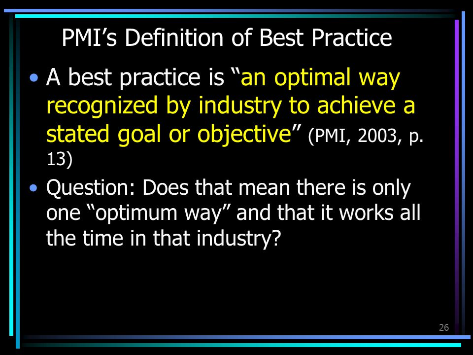 26 PMIs Definition of Best Practice A best practice is an optimal way recognized by industry to achieve a stated goal or objective (PMI, 2003, p.