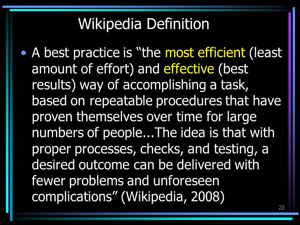 Wikipedia Definition A best practice is the most efficient (least amount of effort) and effective (best results) way of accomplishing a task, based on repeatable procedures that have proven themselves over time for large numbers of people...The idea is that with proper processes, checks, and testing, a desired outcome can be delivered with fewer problems and unforeseen complications (Wikipedia, 2008) 28