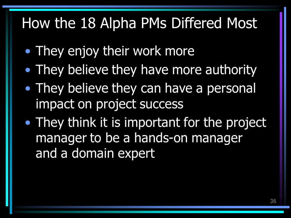 How the 18 Alpha PMs Differed Most They enjoy their work more They believe they have more authority They believe they can have a personal impact on project success They think it is important for the project manager to be a hands-on manager and a domain expert 36