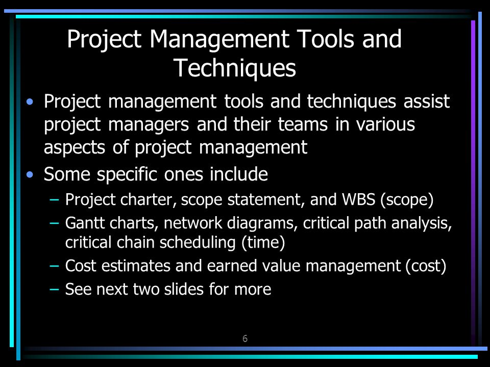 Project management tools and techniques assist project managers and their teams in various aspects of project management Some specific ones include –Project charter, scope statement, and WBS (scope) –Gantt charts, network diagrams, critical path analysis, critical chain scheduling (time) –Cost estimates and earned value management (cost) –See next two slides for more Project Management Tools and Techniques 6