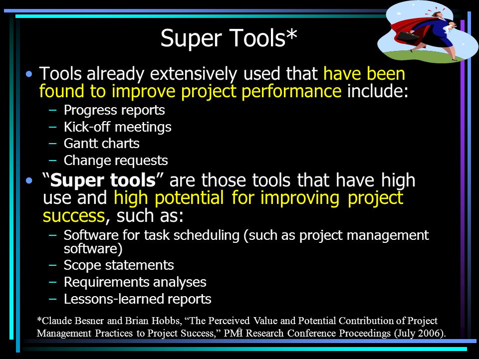 Tools already extensively used that have been found to improve project performance include: –Progress reports –Kick-off meetings –Gantt charts –Change requests Super tools are those tools that have high use and high potential for improving project success, such as: –Software for task scheduling (such as project management software) –Scope statements –Requirements analyses –Lessons-learned reports Super Tools* 9 *Claude Besner and Brian Hobbs, The Perceived Value and Potential Contribution of Project Management Practices to Project Success, PMI Research Conference Proceedings (July 2006).