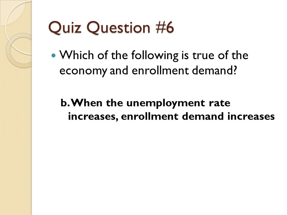 Quiz Question #6 Which of the following is true of the economy and enrollment demand.