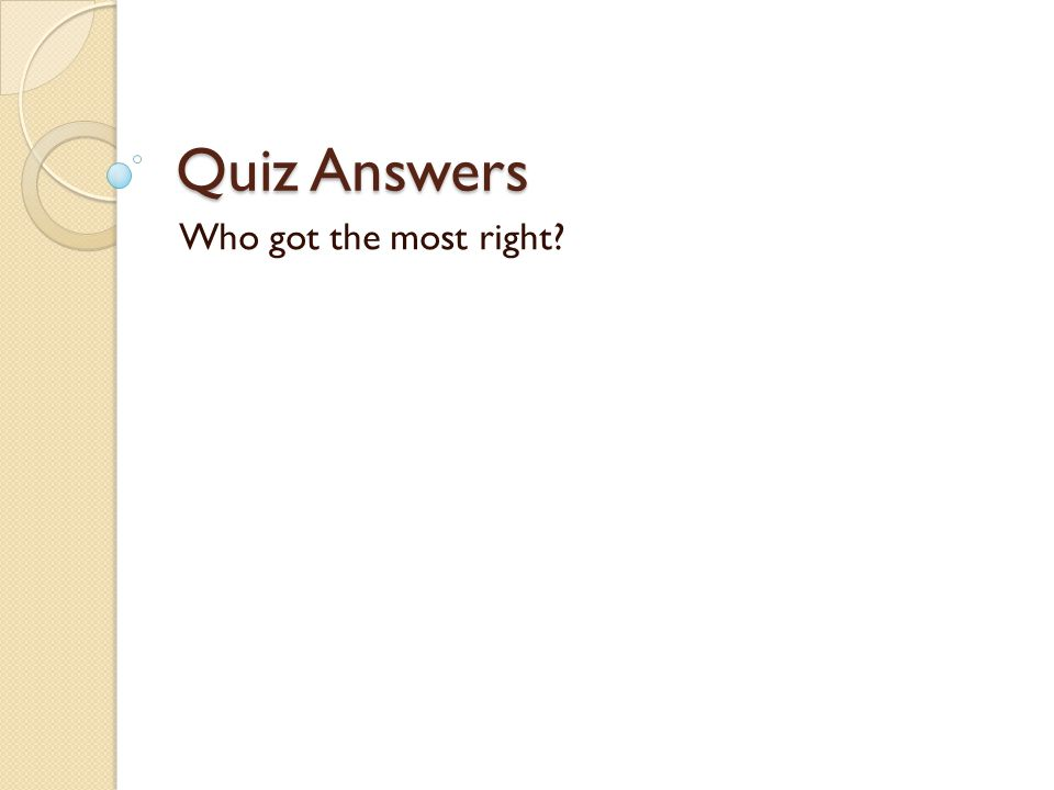 Quiz Answers Who got the most right?