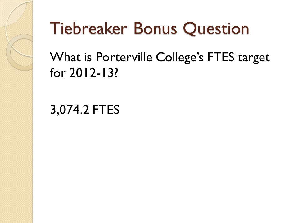 Tiebreaker Bonus Question What is Porterville Colleges FTES target for 2012-13? 3,074.2 FTES