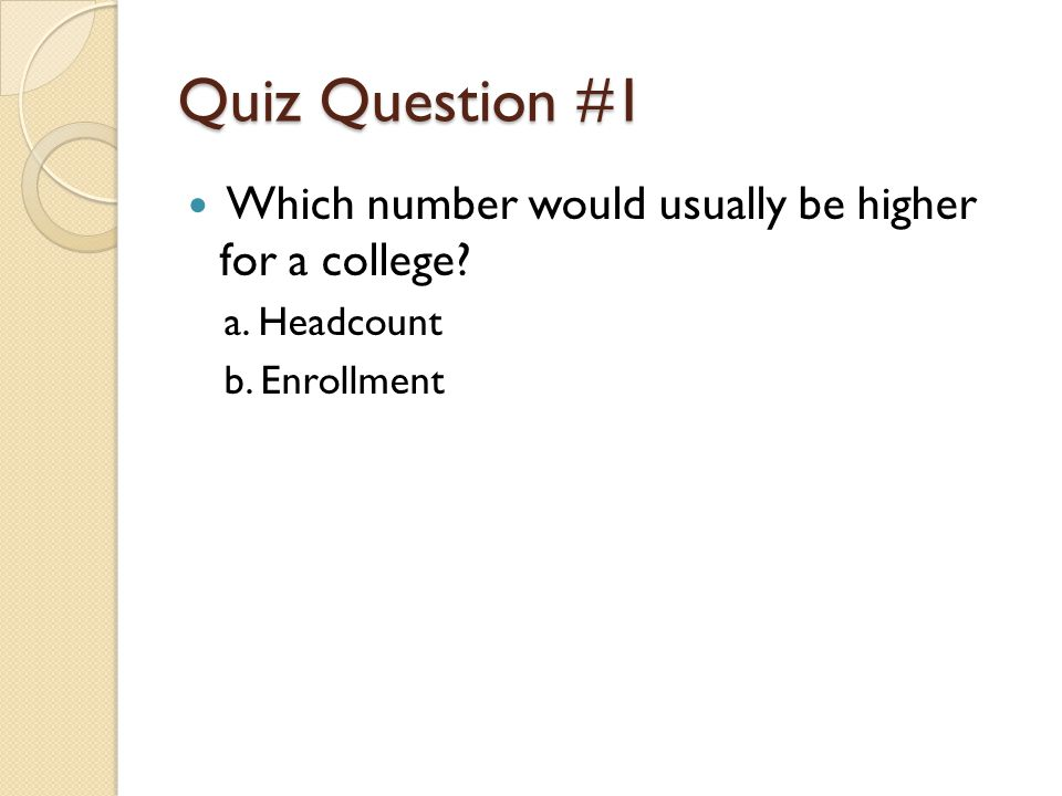 Quiz Question #1 Which number would usually be higher for a college a. Headcount b. Enrollment