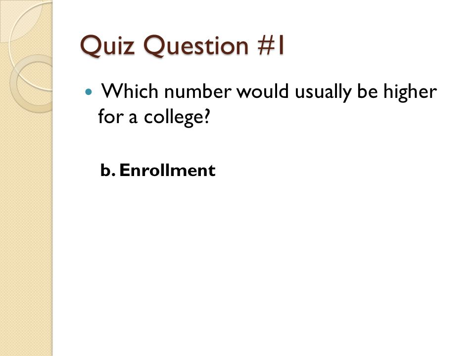 Quiz Question #1 Which number would usually be higher for a college? b. Enrollment