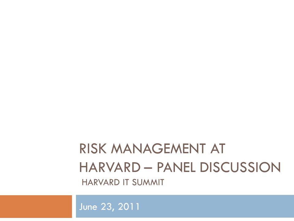 RISK MANAGEMENT AT HARVARD – PANEL DISCUSSION HARVARD IT SUMMIT June 23, 2011