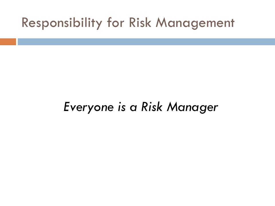 Responsibility for Risk Management Everyone is a Risk Manager