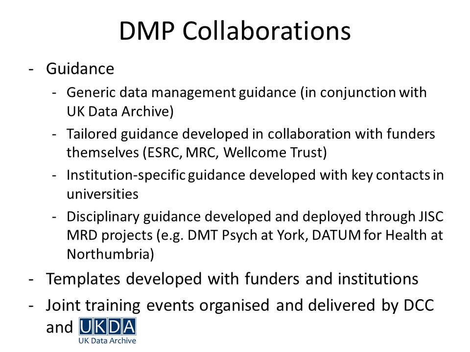 -Guidance -Generic data management guidance (in conjunction with UK Data Archive) -Tailored guidance developed in collaboration with funders themselve