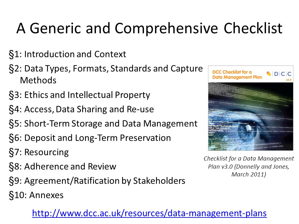 §1: Introduction and Context §2: Data Types, Formats, Standards and Capture Methods §3: Ethics and Intellectual Property §4: Access, Data Sharing and Re-use §5: Short-Term Storage and Data Management §6: Deposit and Long-Term Preservation §7: Resourcing §8: Adherence and Review §9: Agreement/Ratification by Stakeholders §10: Annexes A Generic and Comprehensive Checklist Checklist for a Data Management Plan v3.0 (Donnelly and Jones, March 2011) http://www.dcc.ac.uk/resources/data-management-plans