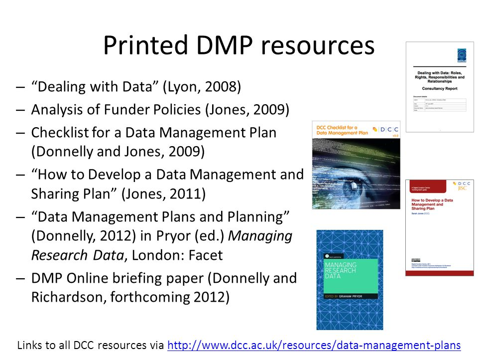 Printed DMP resources – Dealing with Data (Lyon, 2008) – Analysis of Funder Policies (Jones, 2009) – Checklist for a Data Management Plan (Donnelly an