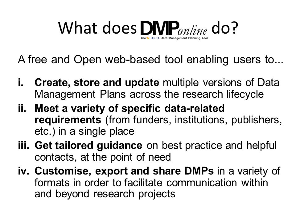 What does do? A free and Open web-based tool enabling users to... i.Create, store and update multiple versions of Data Management Plans across the res