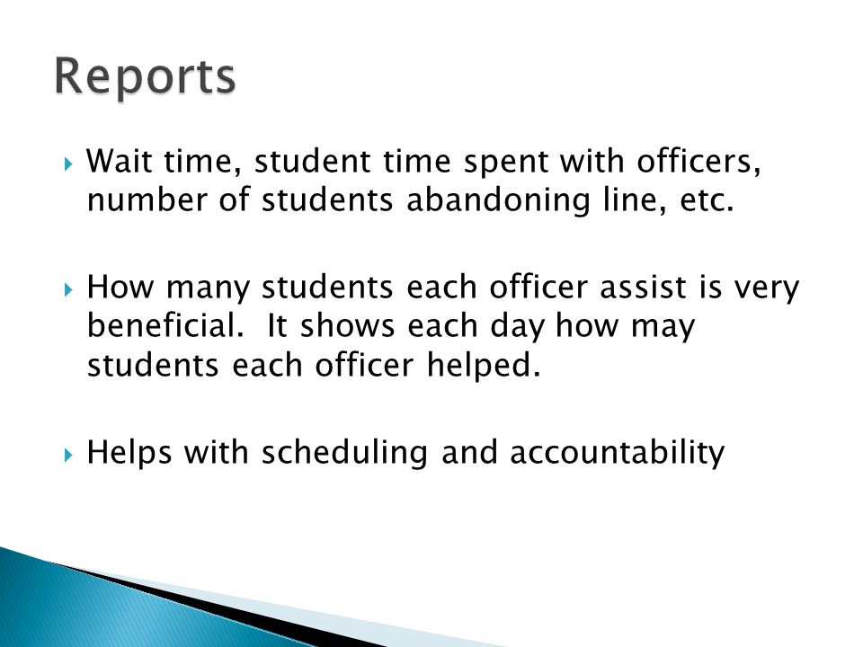 Wait time, student time spent with officers, number of students abandoning line, etc. How many students each officer assist is very beneficial. It sho