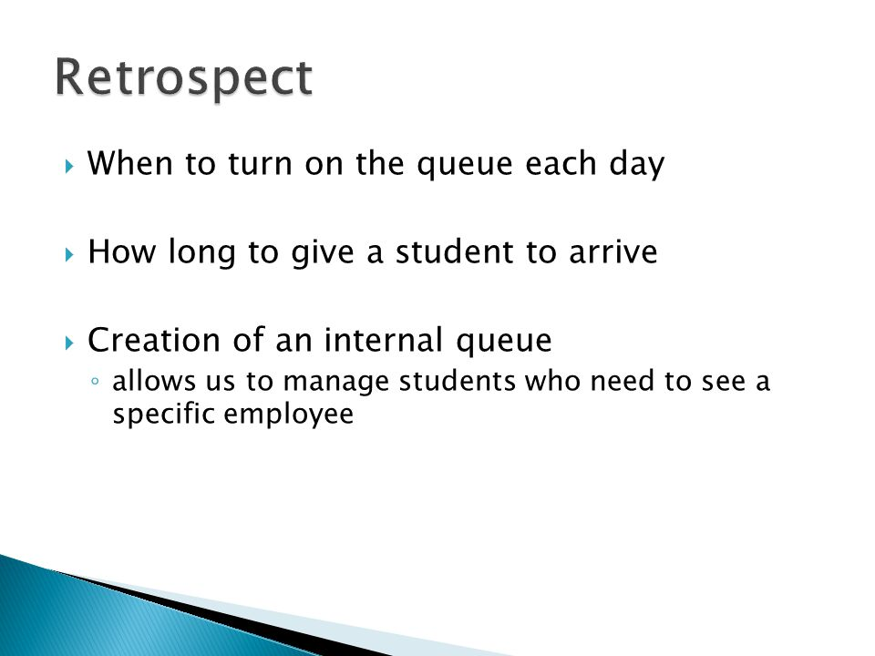 When to turn on the queue each day How long to give a student to arrive Creation of an internal queue allows us to manage students who need to see a s
