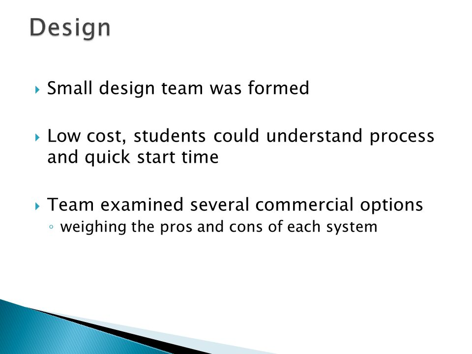 Small design team was formed Low cost, students could understand process and quick start time Team examined several commercial options weighing the pr