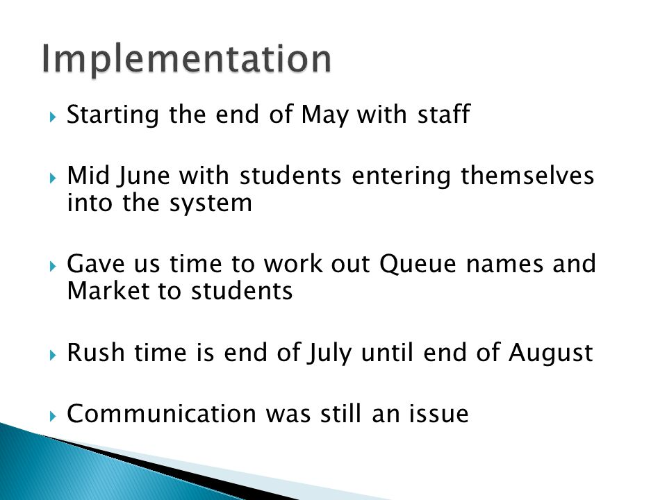 Starting the end of May with staff Mid June with students entering themselves into the system Gave us time to work out Queue names and Market to students Rush time is end of July until end of August Communication was still an issue