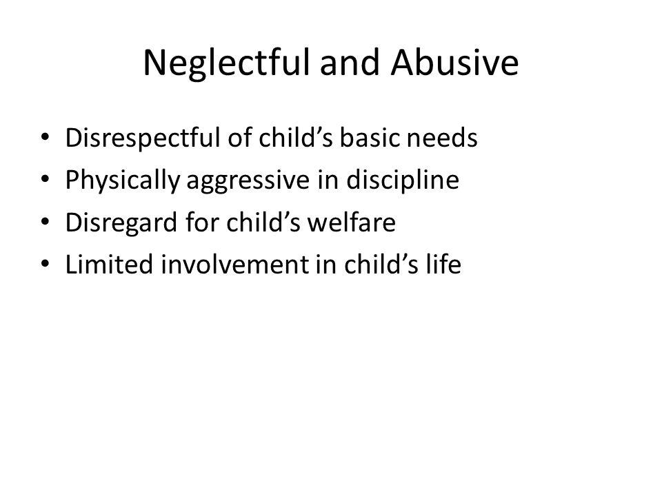 Neglectful and Abusive Disrespectful of childs basic needs Physically aggressive in discipline Disregard for childs welfare Limited involvement in childs life