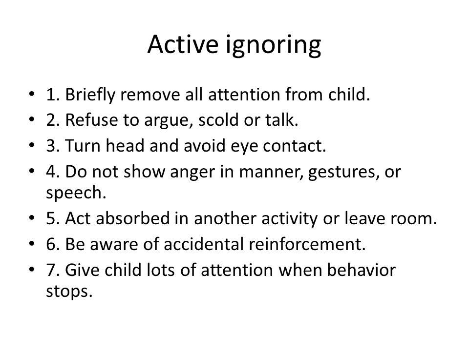 Active ignoring 1. Briefly remove all attention from child. 2. Refuse to argue, scold or talk. 3. Turn head and avoid eye contact. 4. Do not show ange