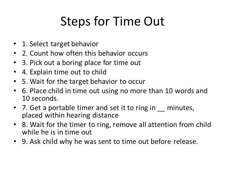 Steps for Time Out 1. Select target behavior 2. Count how often this behavior occurs 3. Pick out a boring place for time out 4. Explain time out to ch