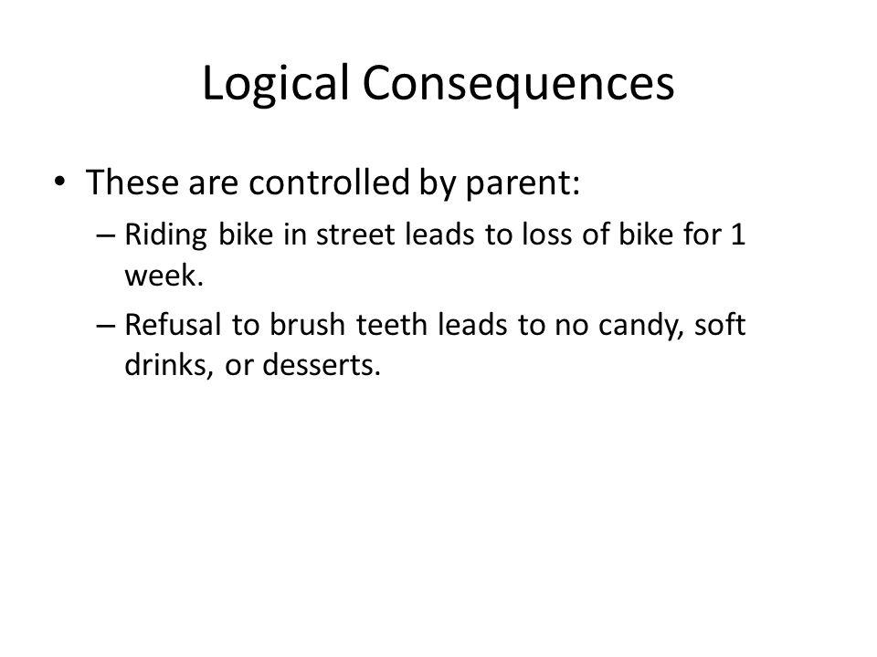 Logical Consequences These are controlled by parent: – Riding bike in street leads to loss of bike for 1 week.