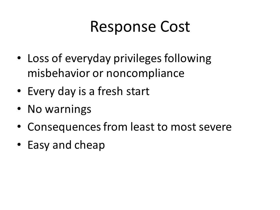 Response Cost Loss of everyday privileges following misbehavior or noncompliance Every day is a fresh start No warnings Consequences from least to most severe Easy and cheap
