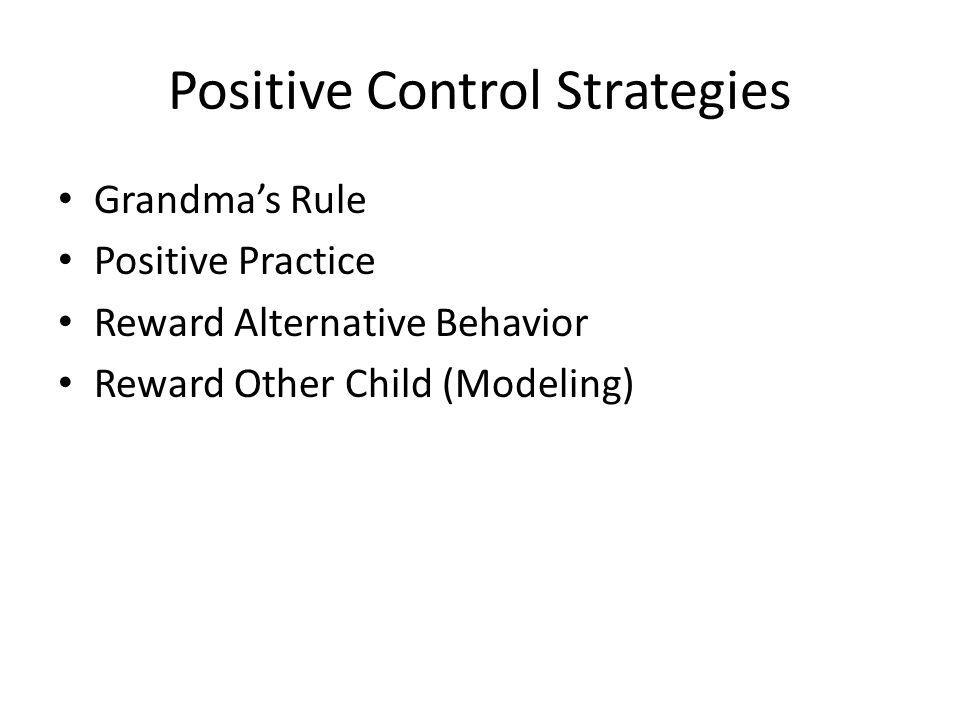 Positive Control Strategies Grandmas Rule Positive Practice Reward Alternative Behavior Reward Other Child (Modeling)