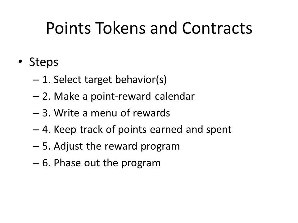 Points Tokens and Contracts Steps – 1. Select target behavior(s) – 2. Make a point-reward calendar – 3. Write a menu of rewards – 4. Keep track of poi