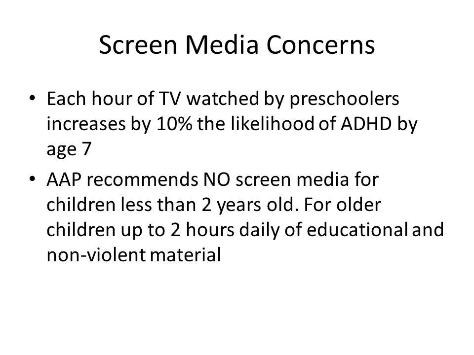 Screen Media Concerns Each hour of TV watched by preschoolers increases by 10% the likelihood of ADHD by age 7 AAP recommends NO screen media for chil