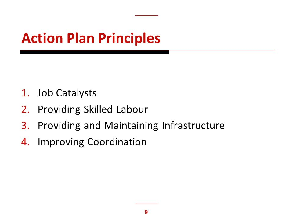 9 Action Plan Principles 1.Job Catalysts 2.Providing Skilled Labour 3.Providing and Maintaining Infrastructure 4.Improving Coordination
