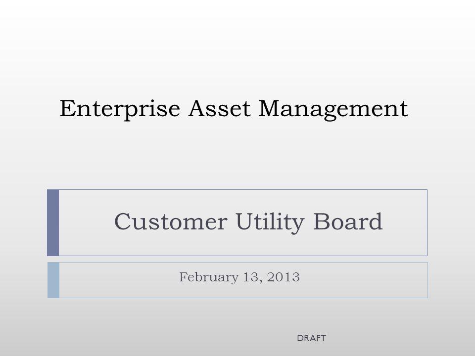 Enterprise Asset Management February 13, 2013 Customer Utility Board DRAFT
