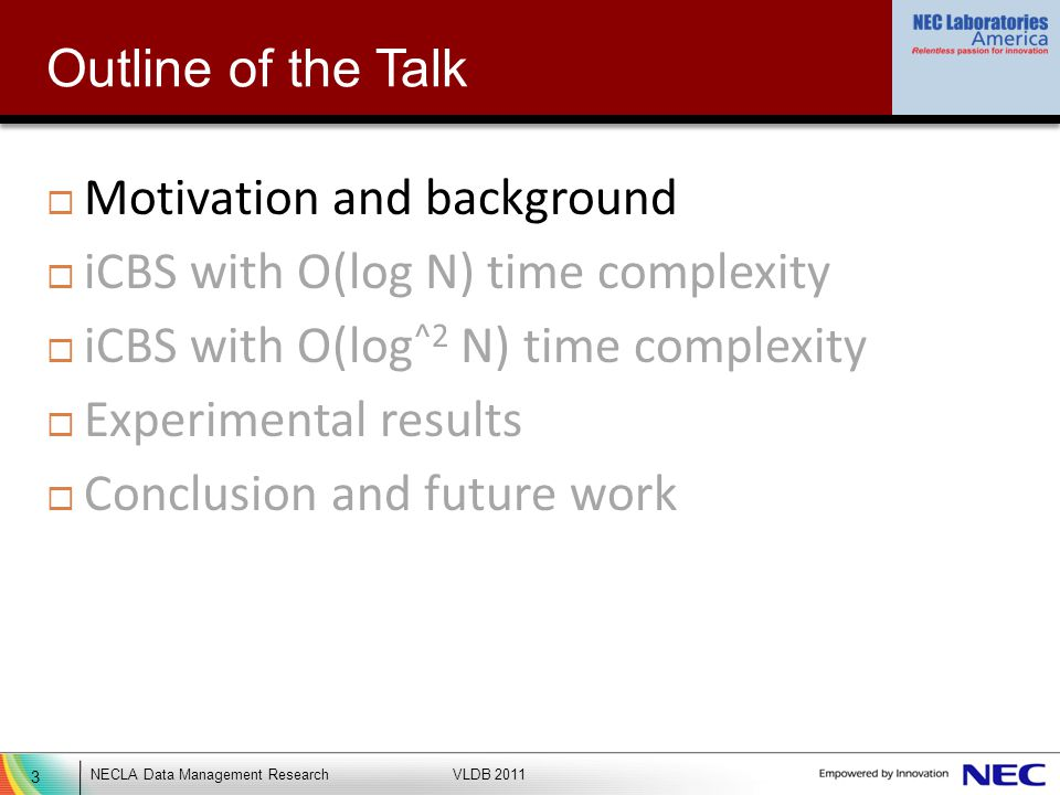 3 NECLA Data Management ResearchVLDB 2011 Outline of the Talk Motivation and background iCBS with O(log N) time complexity iCBS with O(log ^2 N) time complexity Experimental results Conclusion and future work