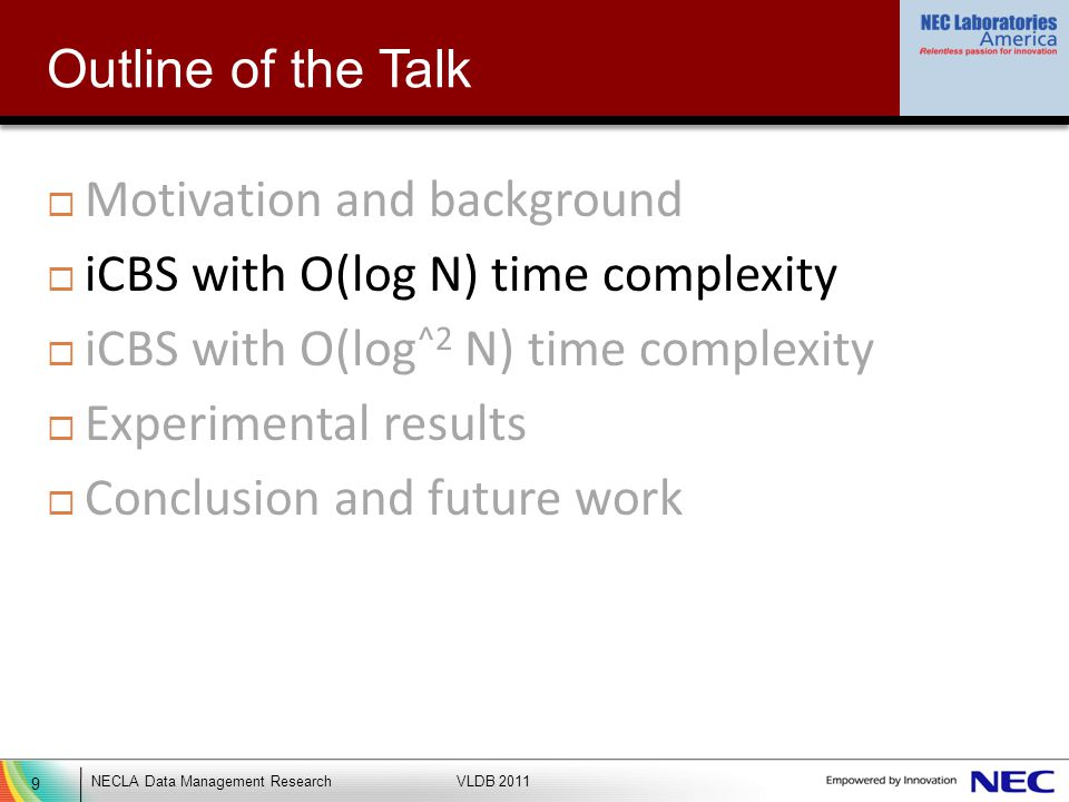 9 NECLA Data Management ResearchVLDB 2011 Outline of the Talk Motivation and background iCBS with O(log N) time complexity iCBS with O(log ^2 N) time complexity Experimental results Conclusion and future work