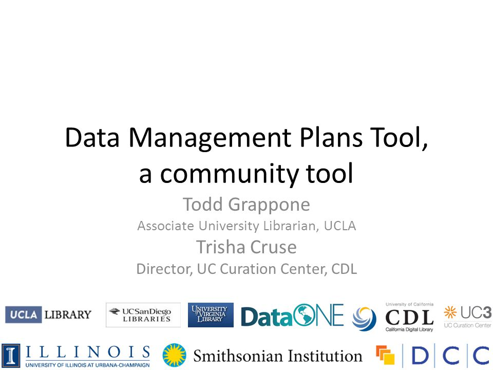 Data Management Plans Tool, a community tool Todd Grappone Associate University Librarian, UCLA Trisha Cruse Director, UC Curation Center, CDL