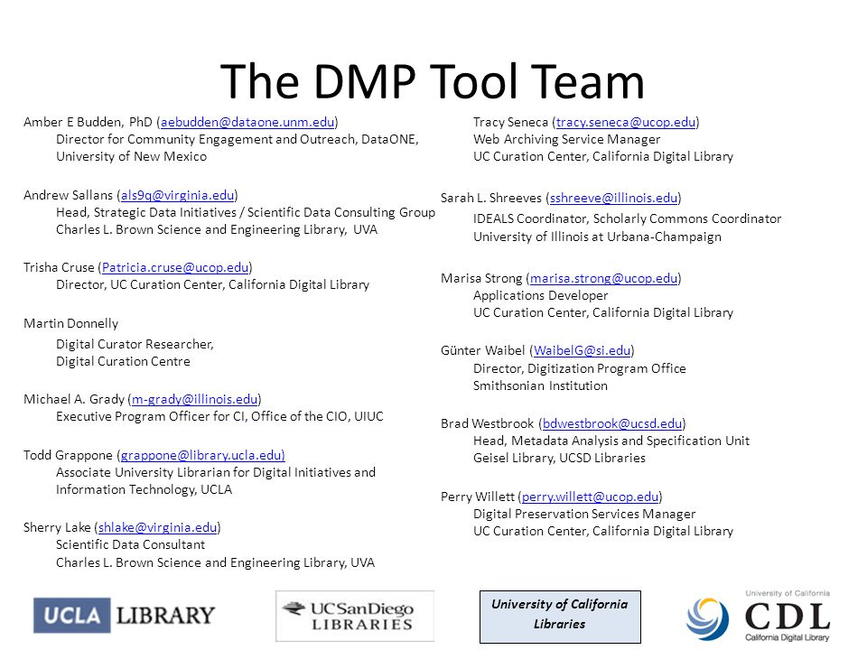 The DMP Tool Team Amber E Budden, PhD (aebudden@dataone.unm.edu) Director for Community Engagement and Outreach, DataONE, University of New Mexicoaebudden@dataone.unm.edu Andrew Sallans (als9q@virginia.edu) Head, Strategic Data Initiatives / Scientific Data Consulting Group Charles L.
