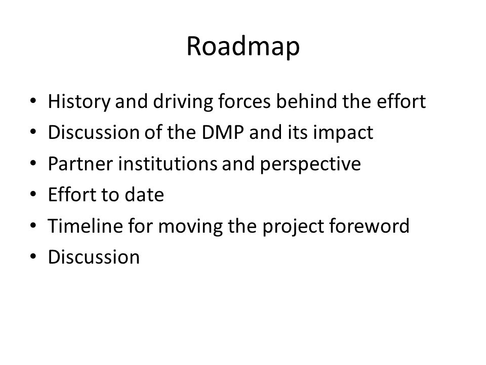 Overview of project Goal: streamline the process to produce a credible and high-quality plan for managing data Eight institutions coming together Developing a flexible online tool, DMP Tool, to help researchers generate data management plans Leveraging the work of the Digital Management Plan Online from the DCC Tool will have multiple phases