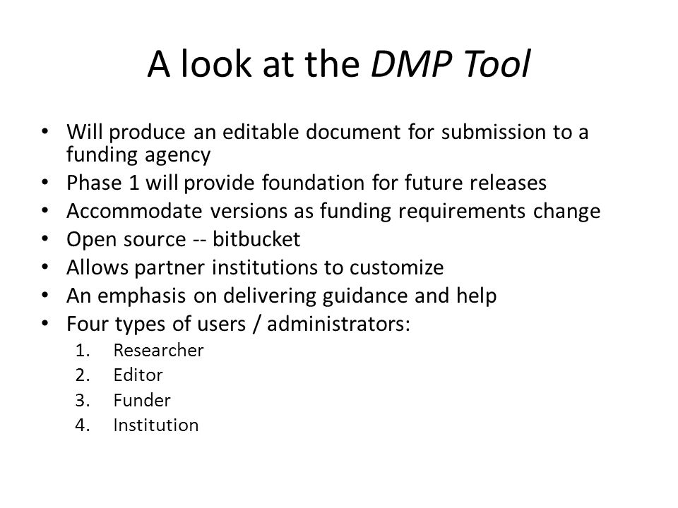 A look at the DMP Tool Will produce an editable document for submission to a funding agency Phase 1 will provide foundation for future releases Accommodate versions as funding requirements change Open source -- bitbucket Allows partner institutions to customize An emphasis on delivering guidance and help Four types of users / administrators: 1.Researcher 2.Editor 3.Funder 4.Institution